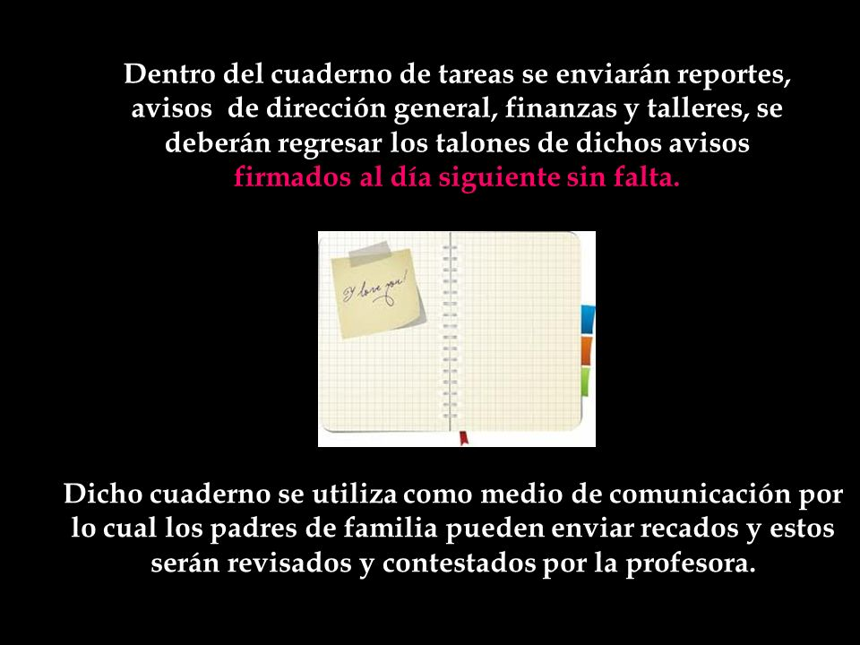 Dentro del cuaderno de tareas se enviarán reportes, avisos de dirección general, finanzas y talleres, se deberán regresar los talones de dichos avisos firmados al día siguiente sin falta.