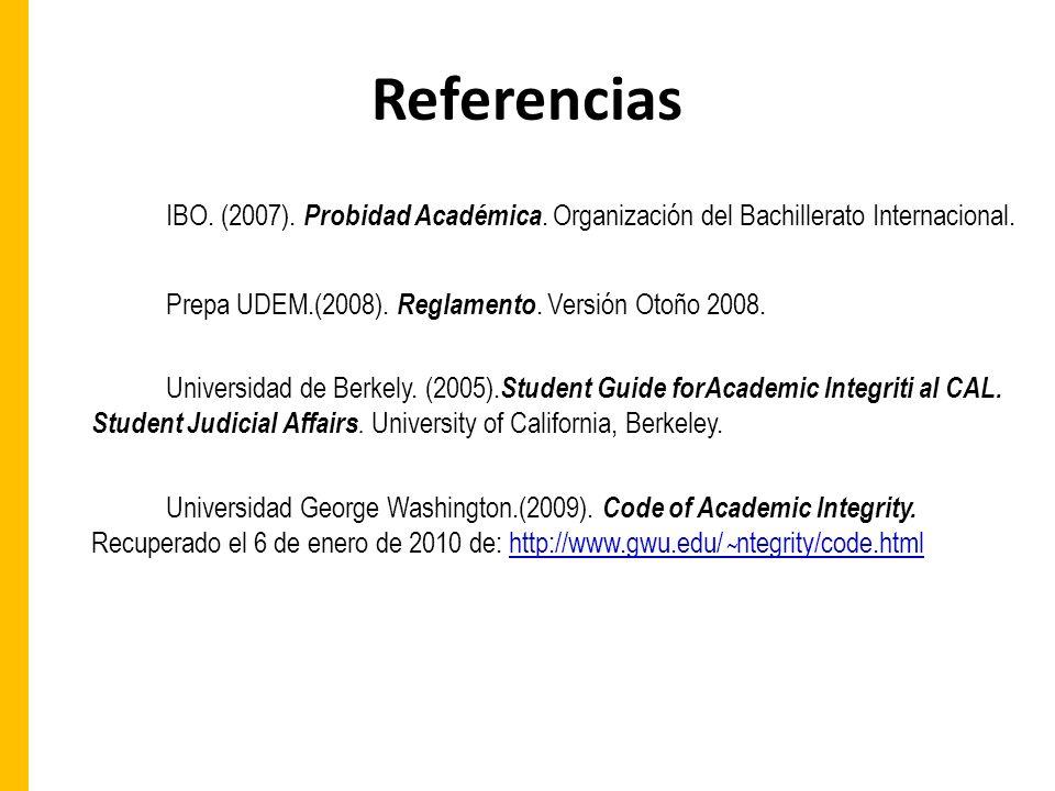 Referencias IBO. (2007). Probidad Académica. Organización del Bachillerato Internacional. Prepa UDEM.(2008). Reglamento. Versión Otoño 2008.