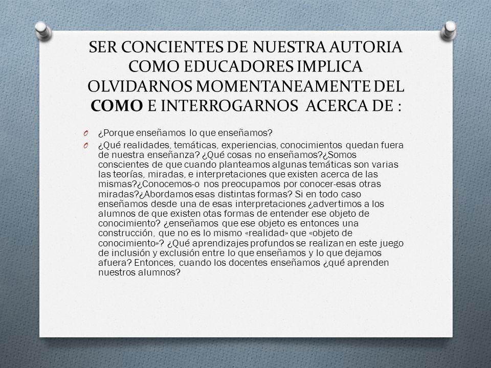SER CONCIENTES DE NUESTRA AUTORIA COMO EDUCADORES IMPLICA OLVIDARNOS MOMENTANEAMENTE DEL COMO E INTERROGARNOS ACERCA DE :