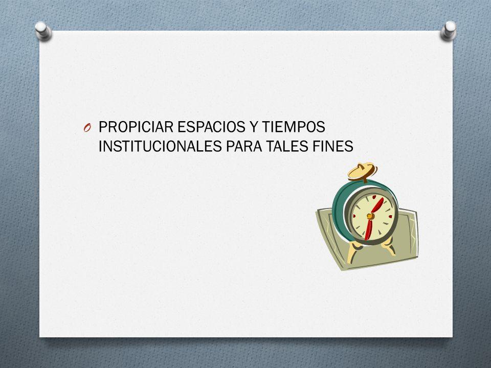 PROPICIAR ESPACIOS Y TIEMPOS INSTITUCIONALES PARA TALES FINES