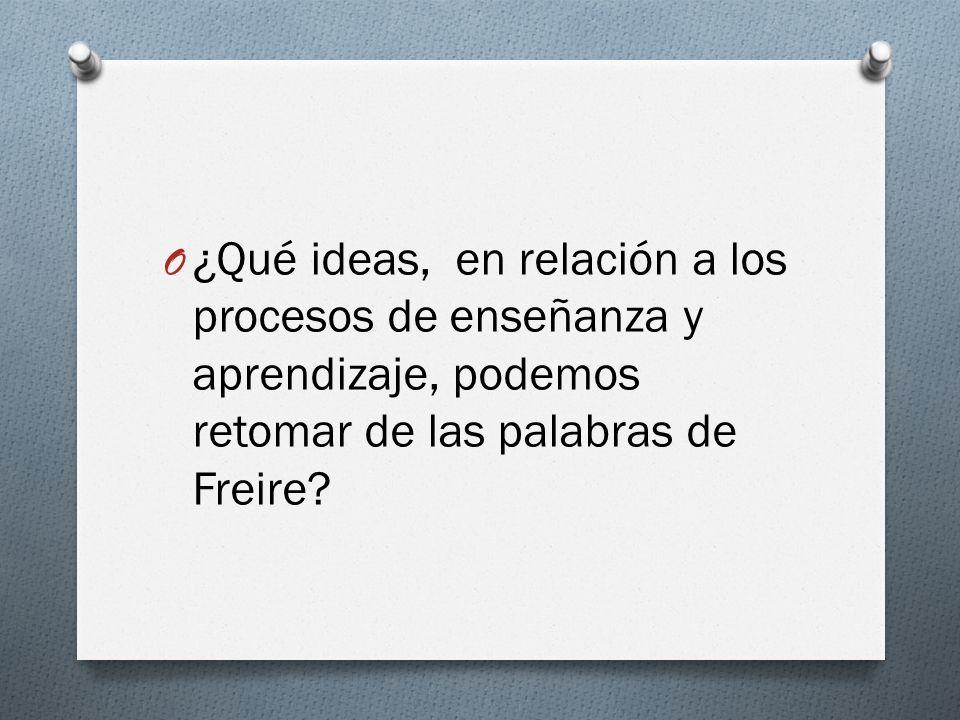¿Qué ideas, en relación a los procesos de enseñanza y aprendizaje, podemos retomar de las palabras de Freire
