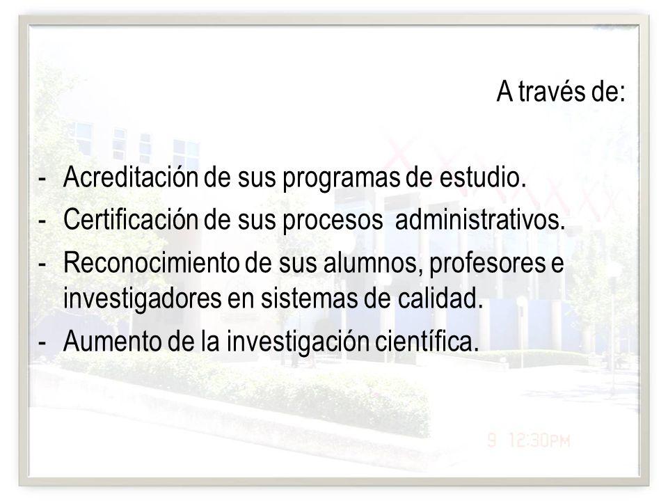 A través de: Acreditación de sus programas de estudio. Certificación de sus procesos administrativos.