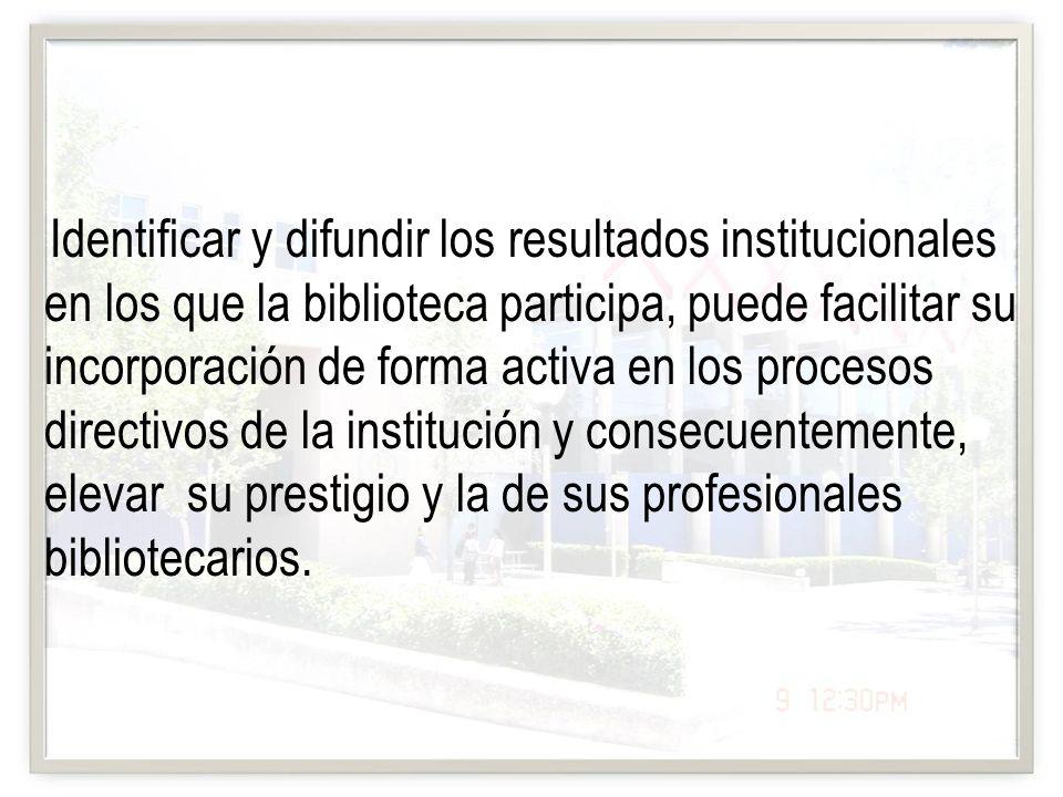 Identificar y difundir los resultados institucionales en los que la biblioteca participa, puede facilitar su incorporación de forma activa en los procesos directivos de la institución y consecuentemente, elevar su prestigio y la de sus profesionales bibliotecarios.