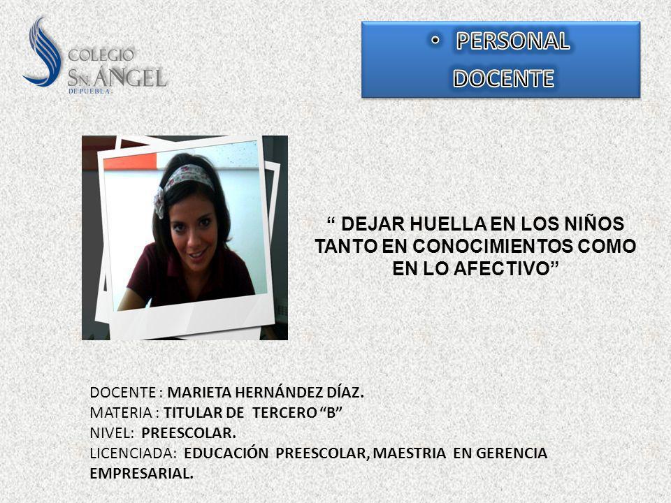 PERSONAL DOCENTE. DEJAR HUELLA EN LOS NIÑOS TANTO EN CONOCIMIENTOS COMO EN LO AFECTIVO DOCENTE : MARIETA HERNÁNDEZ DÍAZ.