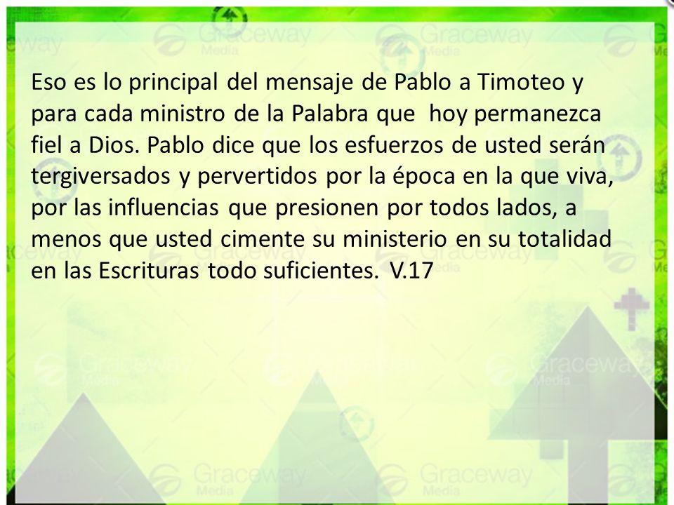 Eso es lo principal del mensaje de Pablo a Timoteo y para cada ministro de la Palabra que hoy permanezca fiel a Dios.