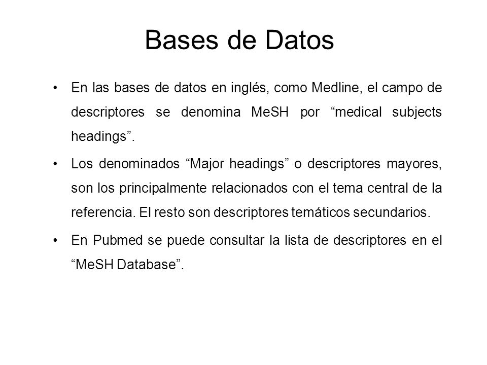 Bases de Datos En las bases de datos en inglés, como Medline, el campo de descriptores se denomina MeSH por medical subjects headings .