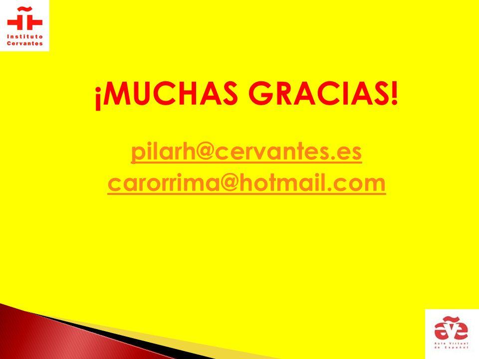 ¡MUCHAS GRACIAS! pilarh@cervantes.es carorrima@hotmail.com