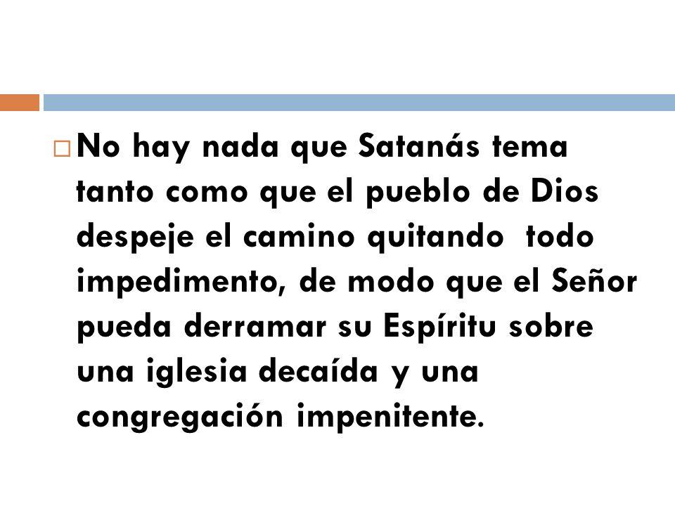 No hay nada que Satanás tema tanto como que el pueblo de Dios despeje el camino quitando todo impedimento, de modo que el Señor pueda derramar su Espíritu sobre una iglesia decaída y una congregación impenitente.
