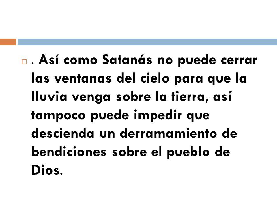 . Así como Satanás no puede cerrar las ventanas del cielo para que la lluvia venga sobre la tierra, así tampoco puede impedir que descienda un derramamiento de bendiciones sobre el pueblo de Dios.