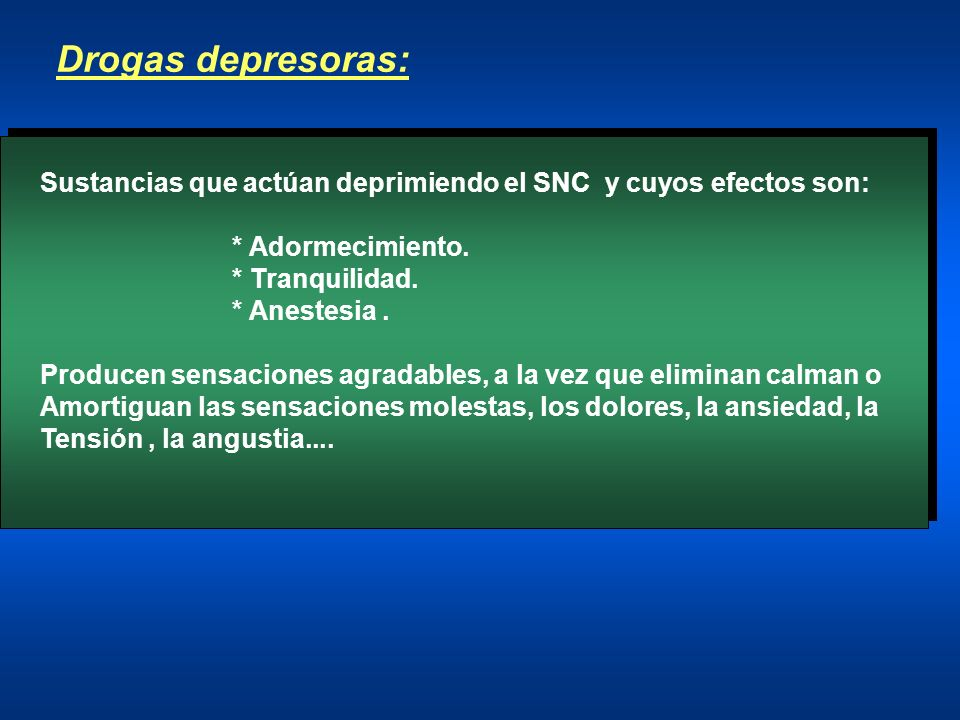 Drogas depresoras:Sustancias que actúan deprimiendo el SNC y cuyos efectos son: * Adormecimiento. * Tranquilidad.