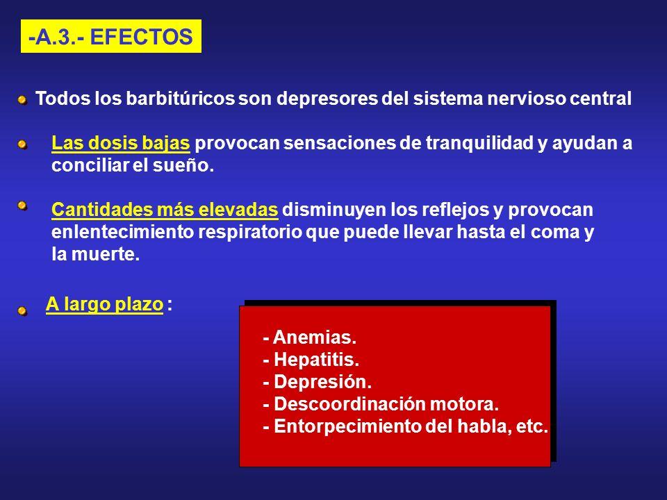 -A.3.- EFECTOSTodos los barbitúricos son depresores del sistema nervioso central. Las dosis bajas provocan sensaciones de tranquilidad y ayudan a.