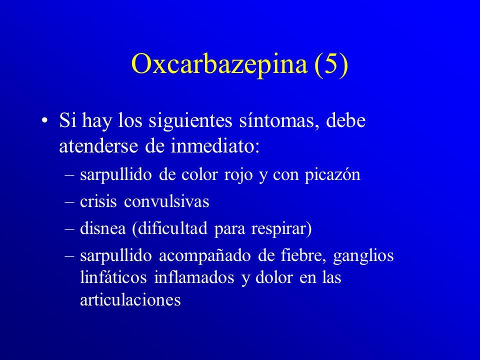 Oxcarbazepina (5) Si hay los siguientes síntomas, debe atenderse de inmediato: sarpullido de color rojo y con picazón.