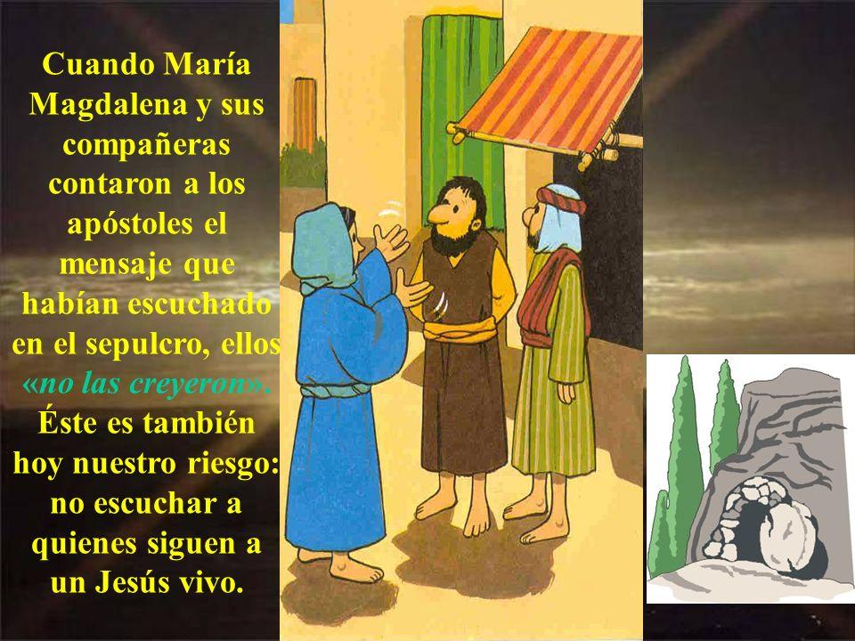 Cuando María Magdalena y sus compañeras contaron a los apóstoles el mensaje que habían escuchado en el sepulcro, ellos «no las creyeron».