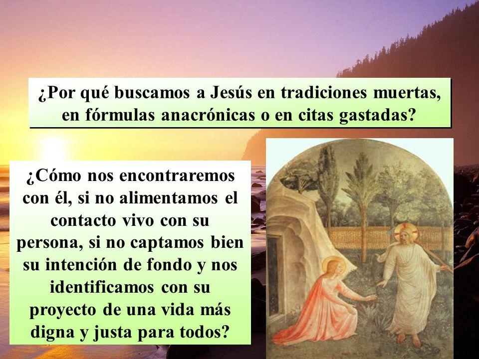 ¿Por qué buscamos a Jesús en tradiciones muertas, en fórmulas anacrónicas o en citas gastadas