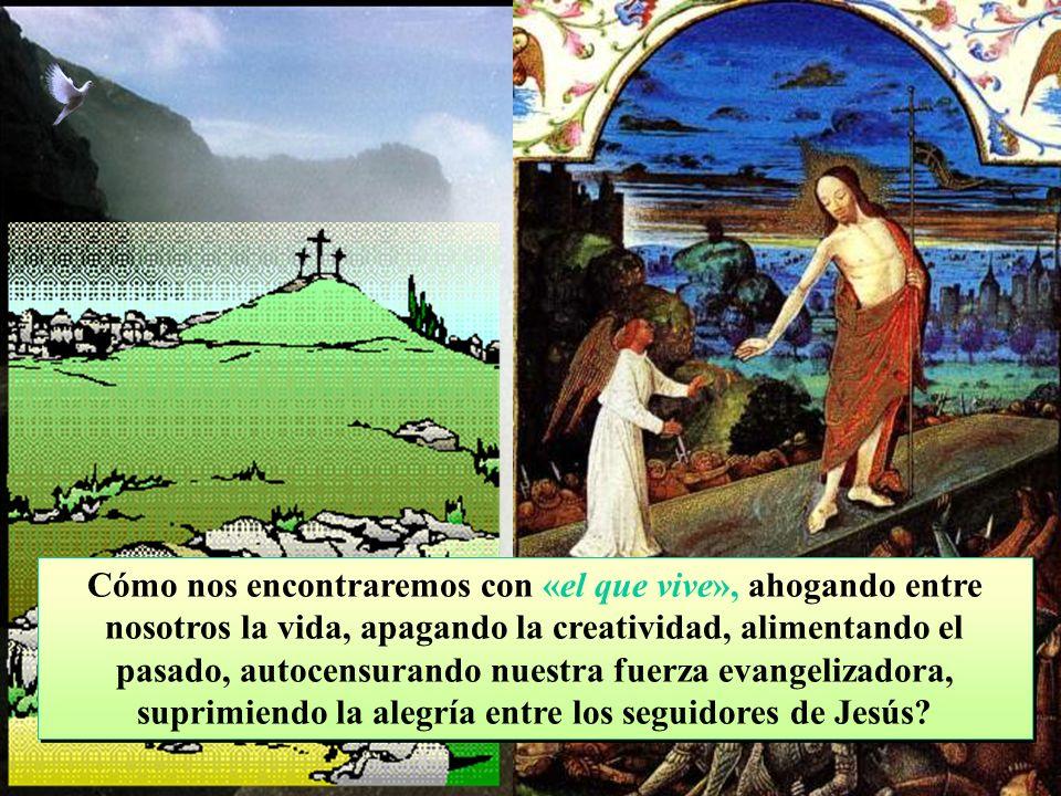 Cómo nos encontraremos con «el que vive», ahogando entre nosotros la vida, apagando la creatividad, alimentando el pasado, autocensurando nuestra fuerza evangelizadora, suprimiendo la alegría entre los seguidores de Jesús