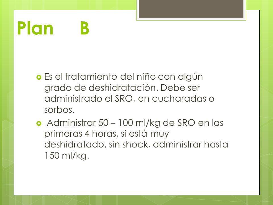 Plan B Es el tratamiento del niño con algún grado de deshidratación. Debe ser administrado el SRO, en cucharadas o sorbos.
