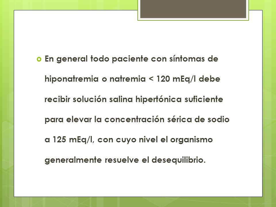En general todo paciente con síntomas de hiponatremia o natremia < 120 mEq/l debe recibir solución salina hipertónica suficiente para elevar la concentración sérica de sodio a 125 mEq/l, con cuyo nivel el organismo generalmente resuelve el desequilibrio.