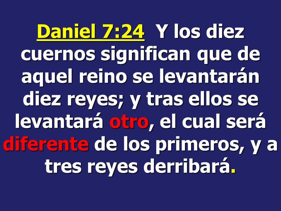 Daniel 7:24 Y los diez cuernos significan que de aquel reino se levantarán diez reyes; y tras ellos se levantará otro, el cual será diferente de los primeros, y a tres reyes derribará.