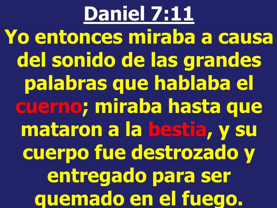 Daniel 7:11 Yo entonces miraba a causa del sonido de las grandes palabras que hablaba el cuerno; miraba hasta que mataron a la bestia, y su cuerpo fue destrozado y entregado para ser quemado en el fuego.