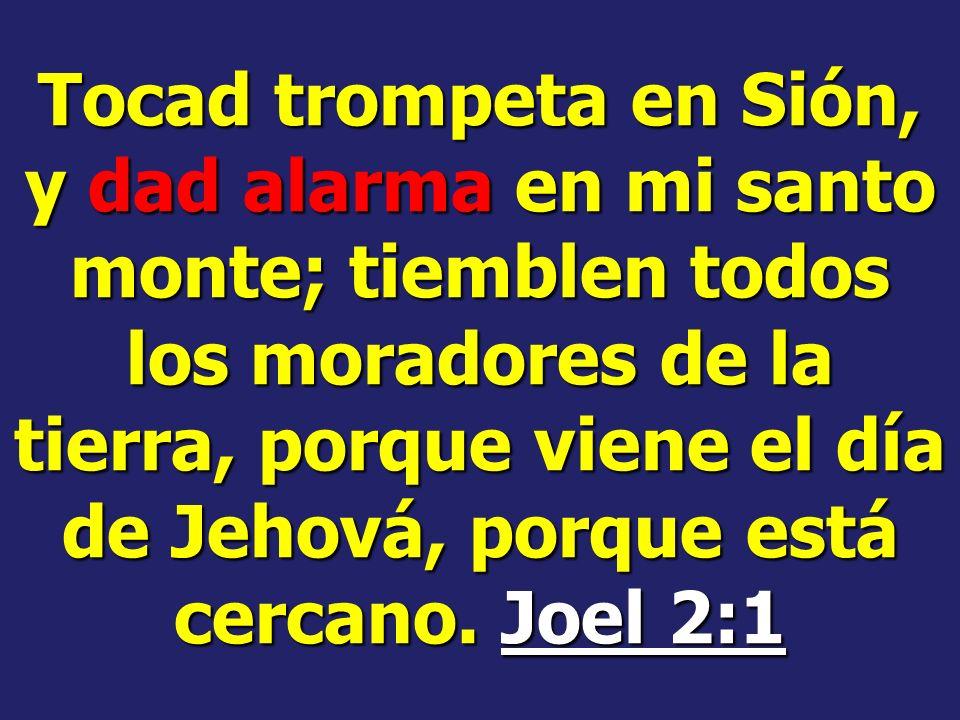 Tocad trompeta en Sión, y dad alarma en mi santo monte; tiemblen todos los moradores de la tierra, porque viene el día de Jehová, porque está cercano.