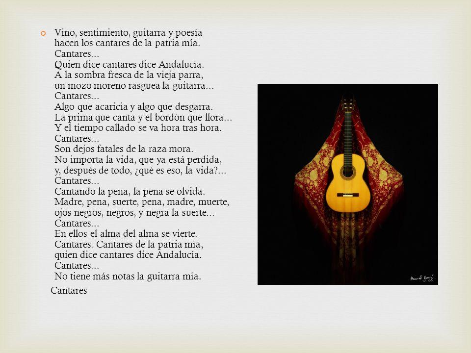 Vino, sentimiento, guitarra y poesía hacen los cantares de la patria mía. Cantares... Quien dice cantares dice Andalucía. A la sombra fresca de la vieja parra, un mozo moreno rasguea la guitarra... Cantares... Algo que acaricia y algo que desgarra. La prima que canta y el bordón que llora... Y el tiempo callado se va hora tras hora. Cantares... Son dejos fatales de la raza mora. No importa la vida, que ya está perdida, y, después de todo, ¿qué es eso, la vida ... Cantares... Cantando la pena, la pena se olvida. Madre, pena, suerte, pena, madre, muerte, ojos negros, negros, y negra la suerte... Cantares... En ellos el alma del alma se vierte. Cantares. Cantares de la patria mía, quien dice cantares dice Andalucía. Cantares... No tiene más notas la guitarra mía.