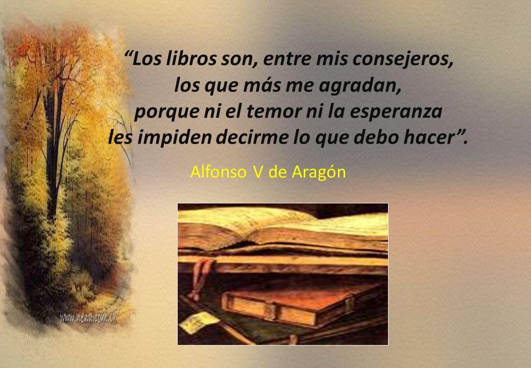 Los libros son, entre mis consejeros, los que más me agradan, porque ni el temor ni la esperanza les impiden decirme lo que debo hacer .