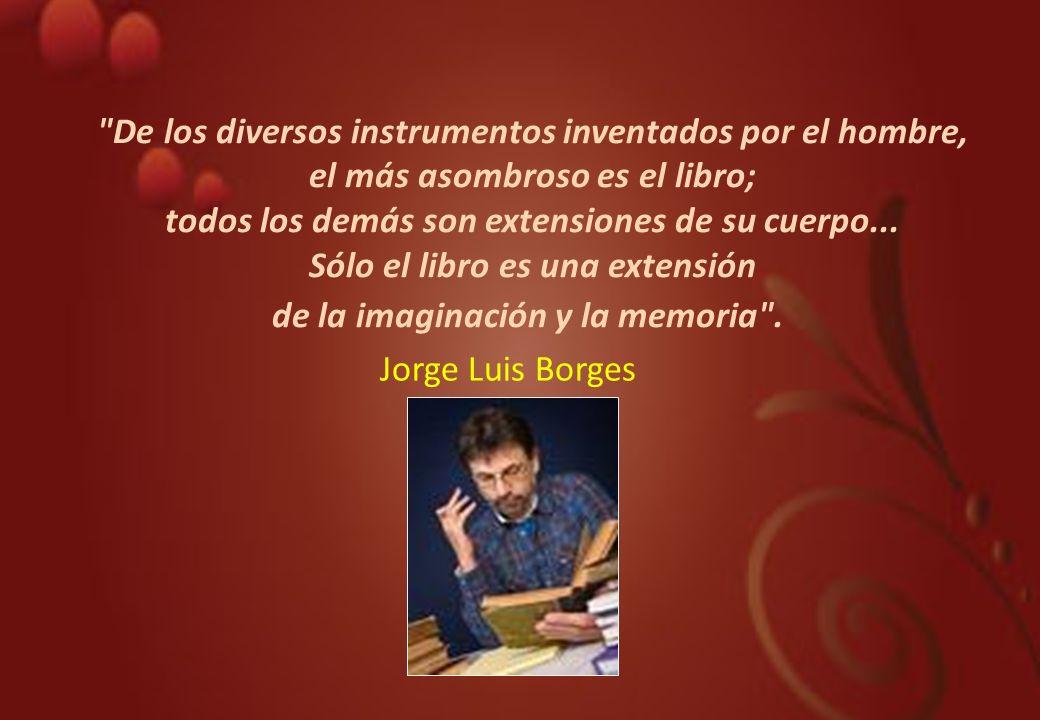 De los diversos instrumentos inventados por el hombre, el más asombroso es el libro; todos los demás son extensiones de su cuerpo... Sólo el libro es una extensión de la imaginación y la memoria .