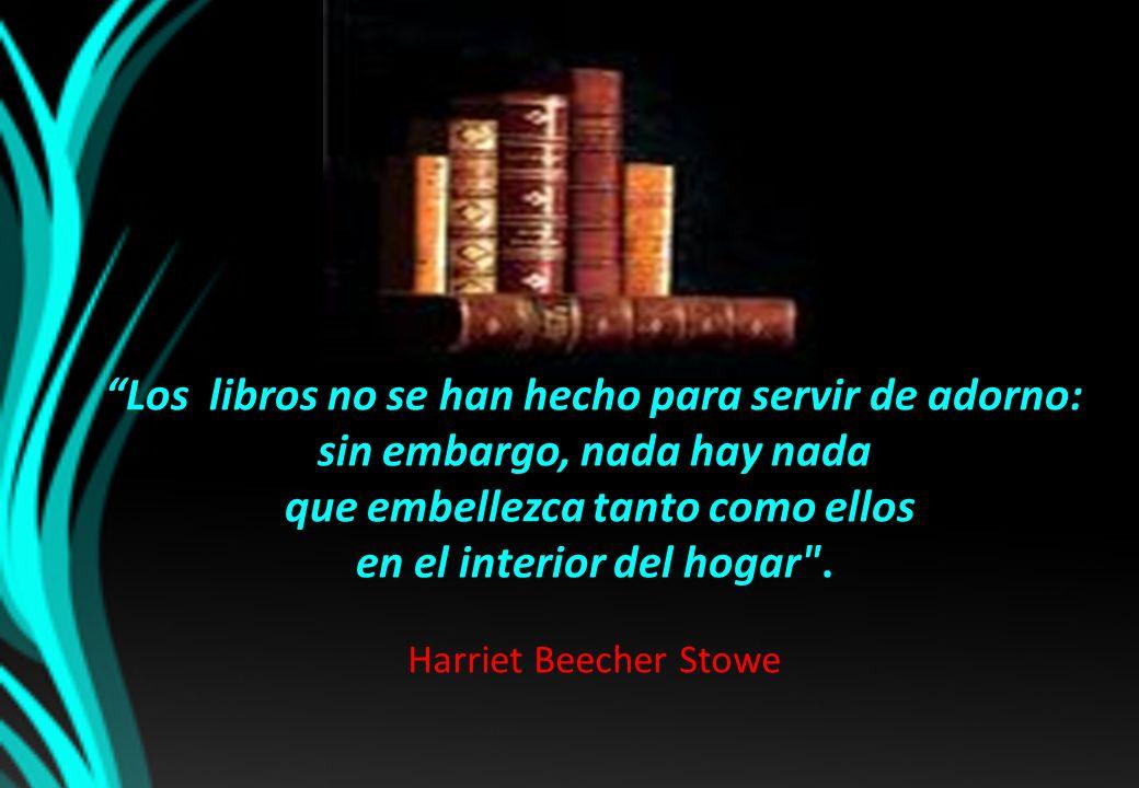 Los libros no se han hecho para servir de adorno: sin embargo, nada hay nada que embellezca tanto como ellos en el interior del hogar .