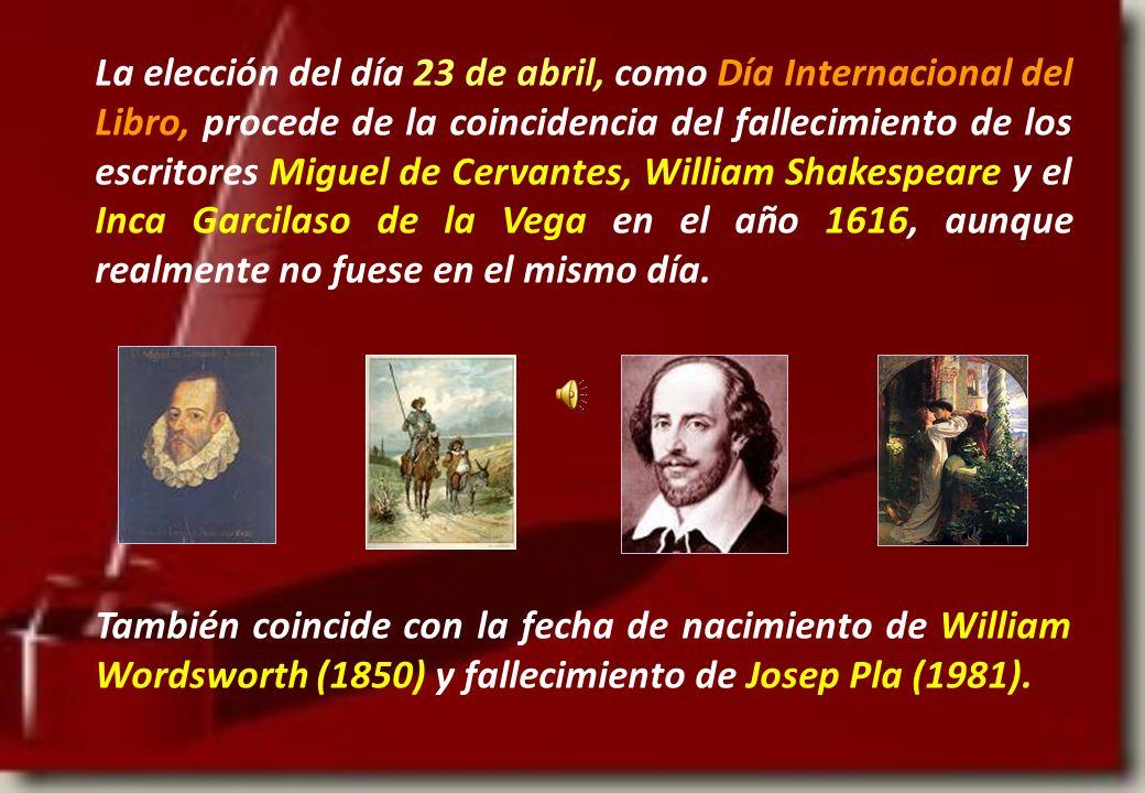 La elección del día 23 de abril, como Día Internacional del Libro, procede de la coincidencia del fallecimiento de los escritores Miguel de Cervantes, William Shakespeare y el Inca Garcilaso de la Vega en el año 1616, aunque realmente no fuese en el mismo día.
