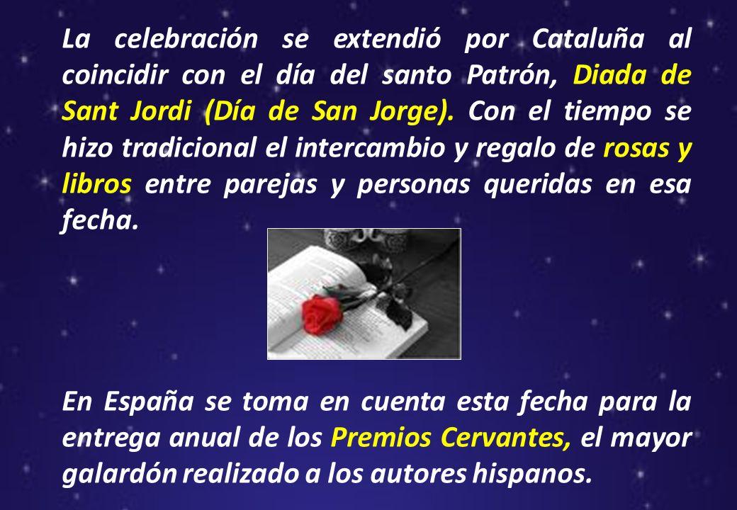 La celebración se extendió por Cataluña al coincidir con el día del santo Patrón, Diada de Sant Jordi (Día de San Jorge). Con el tiempo se hizo tradicional el intercambio y regalo de rosas y libros entre parejas y personas queridas en esa fecha.