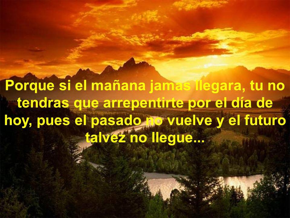 Porque si el mañana jamas llegara, tu no tendras que arrepentirte por el día de hoy, pues el pasado no vuelve y el futuro talvez no llegue...
