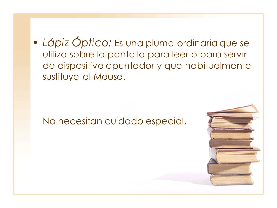 Lápiz Óptico: Es una pluma ordinaria que se utiliza sobre la pantalla para leer o para servir de dispositivo apuntador y que habitualmente sustituye al Mouse.