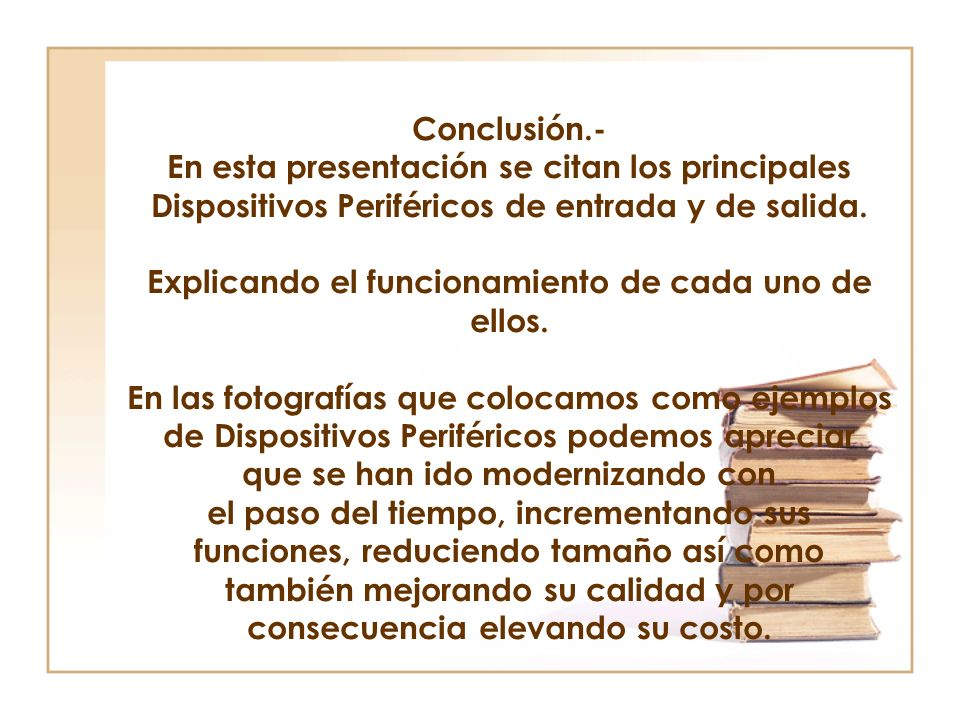 Conclusión.- En esta presentación se citan los principales Dispositivos Periféricos de entrada y de salida.