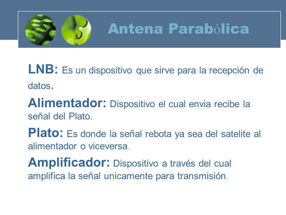 Antena ParabólicaLNB: Es un dispositivo que sirve para la recepción de datos. Alimentador: Dispositivo el cual envia recibe la señal del Plato.