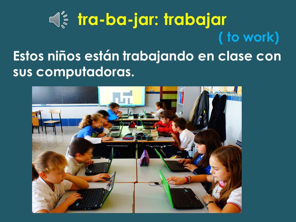 tra-ba-jar: trabajar ( to work)