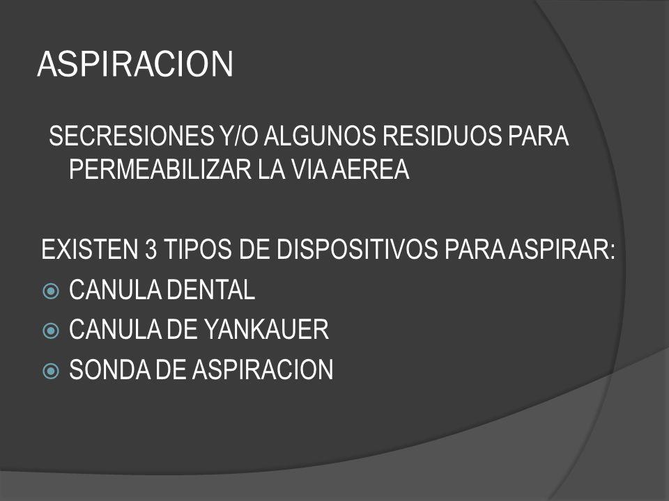 ASPIRACION SECRESIONES Y/O ALGUNOS RESIDUOS PARA PERMEABILIZAR LA VIA AEREA. EXISTEN 3 TIPOS DE DISPOSITIVOS PARA ASPIRAR: