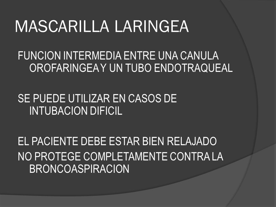 MASCARILLA LARINGEA FUNCION INTERMEDIA ENTRE UNA CANULA OROFARINGEA Y UN TUBO ENDOTRAQUEAL. SE PUEDE UTILIZAR EN CASOS DE INTUBACION DIFICIL.
