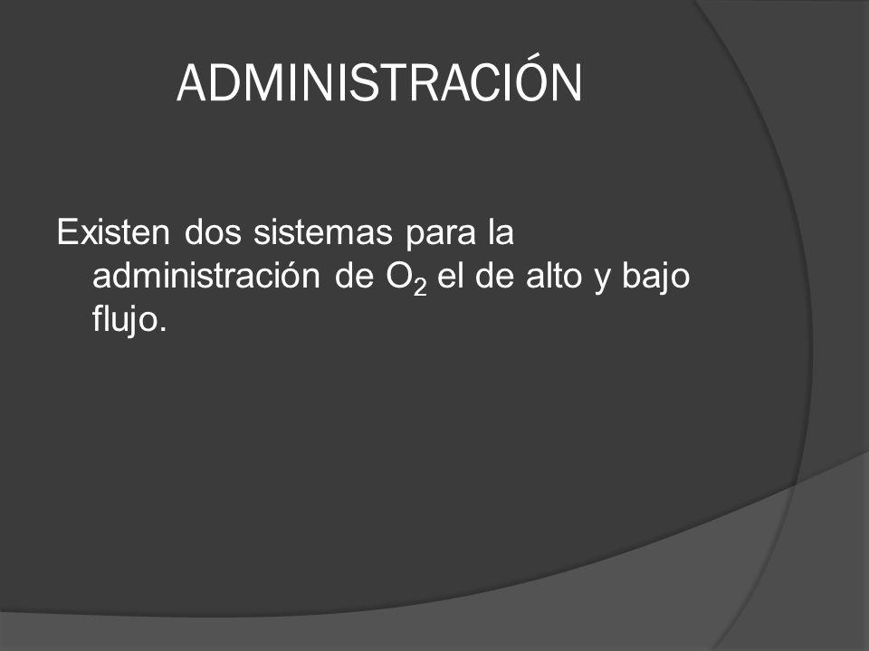 ADMINISTRACIÓN Existen dos sistemas para la administración de O2 el de alto y bajo flujo.