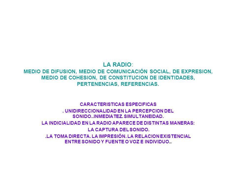LA RADIO: MEDIO DE DIFUSION, MEDIO DE COMUNICACIÓN SOCIAL, DE EXPRESION, MEDIO DE COHESION, DE CONSTITUCION DE IDENTIDADES, PERTENENCIAS, REFERENCIAS.