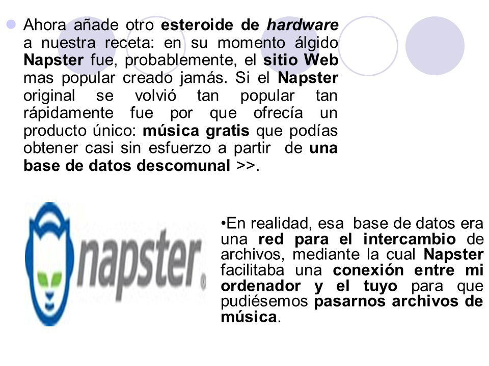 Ahora añade otro esteroide de hardware a nuestra receta: en su momento álgido Napster fue, probablemente, el sitio Web mas popular creado jamás. Si el Napster original se volvió tan popular tan rápidamente fue por que ofrecía un producto único: música gratis que podías obtener casi sin esfuerzo a partir de una base de datos descomunal >>.