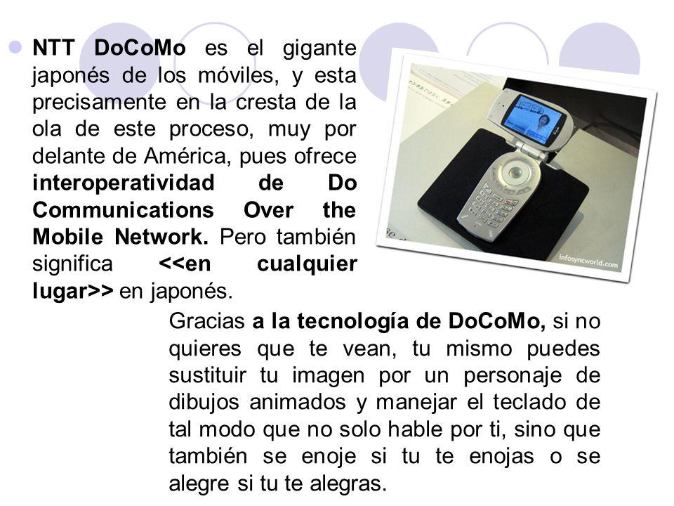 NTT DoCoMo es el gigante japonés de los móviles, y esta precisamente en la cresta de la ola de este proceso, muy por delante de América, pues ofrece interoperatividad de Do Communications Over the Mobile Network. Pero también significa <<en cualquier lugar>> en japonés.