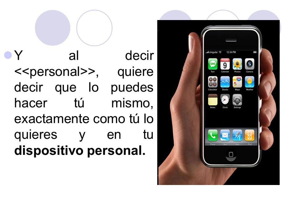 Y al decir <<personal>>, quiere decir que lo puedes hacer tú mismo, exactamente como tú lo quieres y en tu dispositivo personal.