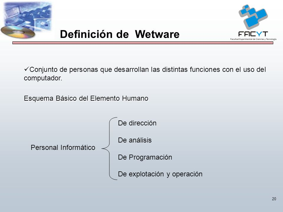 Definición de Wetware Conjunto de personas que desarrollan las distintas funciones con el uso del computador.