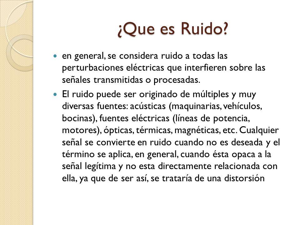 ¿Que es Ruido en general, se considera ruido a todas las perturbaciones eléctricas que interfieren sobre las señales transmitidas o procesadas.