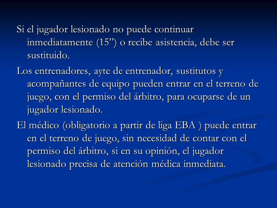 Si el jugador lesionado no puede continuar inmediatamente (15 ) o recibe asistencia, debe ser sustituido.