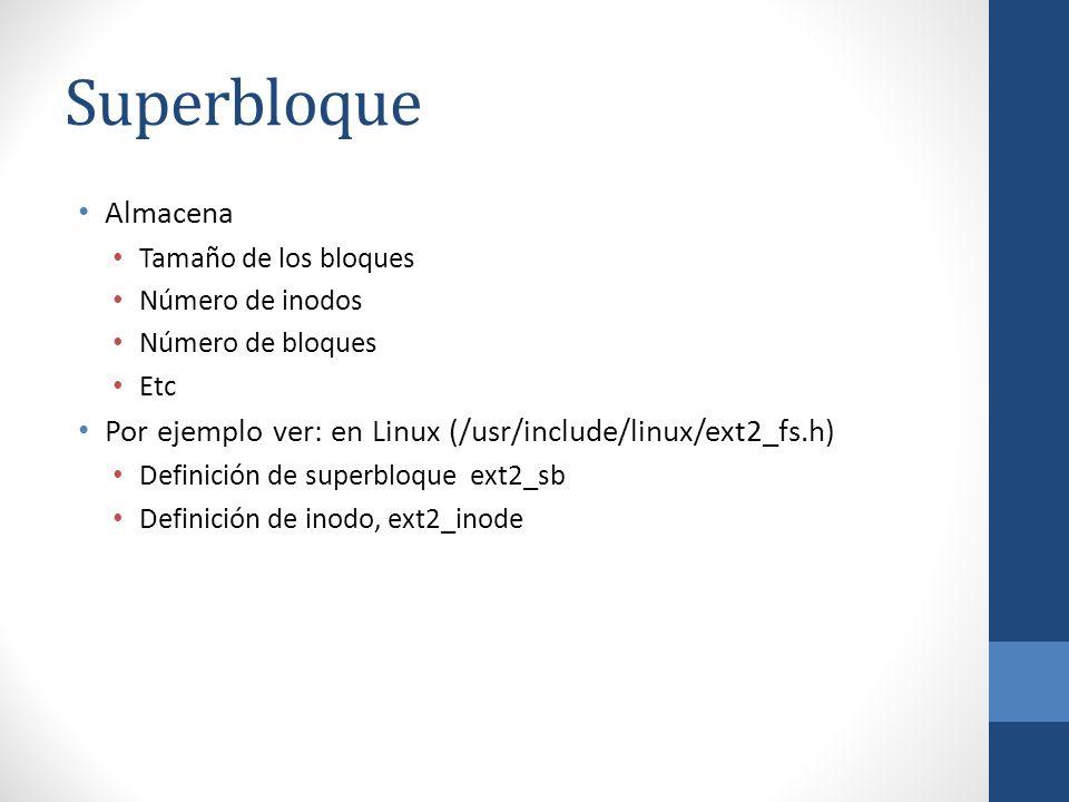 Superbloque Almacena. Tamaño de los bloques. Número de inodos. Número de bloques. Etc. Por ejemplo ver: en Linux (/usr/include/linux/ext2_fs.h)