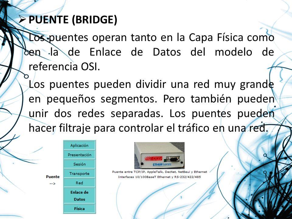 PUENTE (BRIDGE) Los puentes operan tanto en la Capa Física como en la de Enlace de Datos del modelo de referencia OSI.
