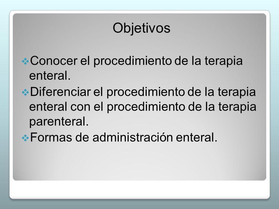 Objetivos Conocer el procedimiento de la terapia enteral.