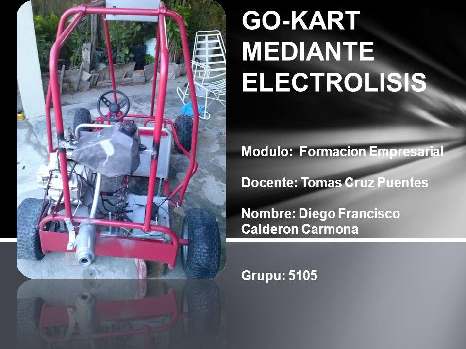 GO-KART MEDIANTE ELECTROLISIS Modulo: Formacion Empresarial Docente: Tomas Cruz Puentes Nombre: Diego Francisco Calderon Carmona Grupu: 5105