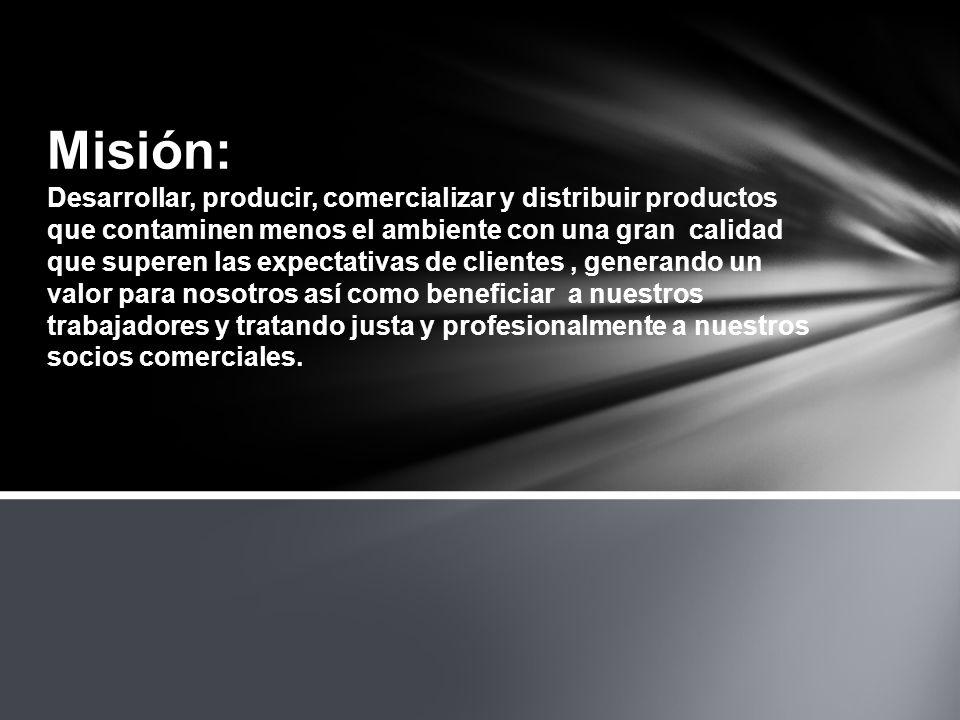 Misión: Desarrollar, producir, comercializar y distribuir productos que contaminen menos el ambiente con una gran calidad que superen las expectativas de clientes , generando un valor para nosotros así como beneficiar a nuestros trabajadores y tratando justa y profesionalmente a nuestros socios comerciales.